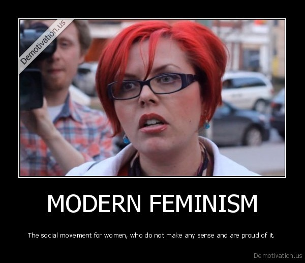 demotivation.us_MODERN-FEMINISM-The-social-movement-for-women-who-do-not-make-any-sense-and-are-proud-of-it_136775913360
